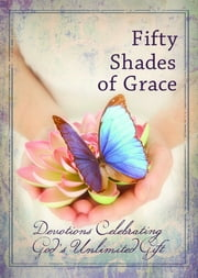 Fifty Shades of Grace - Devotions Celebrating God's Unlimited Gift ebook by Freeman Smith