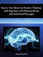 Rewire Your Brain for Positive Thinking: Self-Hypnosis with Binaural Beats and Subliminal Messages ebook by Zhanna Hamilton