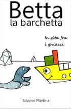 Betta la barchetta, in gita fra i ghiacci - Libro illustrato per bambini ebook by Silvano Martina