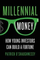 Millennial Money - How Young Investors Can Build a Fortune ebook by Patrick O'Shaughnessy