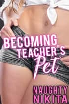 Becoming Teacher's Pet ebook by Naughty Nikita