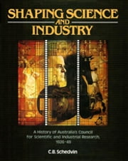 Shaping Science and Industry - A History of Australia's Council for Scientific and Industrial Research 1926-49 ebook by CB Schedvin