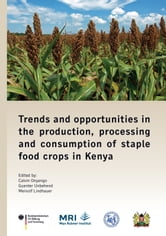 Trends and opportunities in the production, processing and consumption of staple food crops in Kenya ebook by