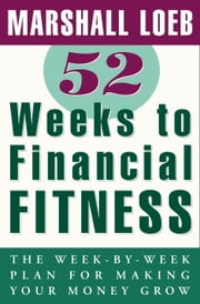 52 Weeks to Financial Fitness - The Week-by-Week Plan for Making Your Money Grow ebook by Marshall Loeb