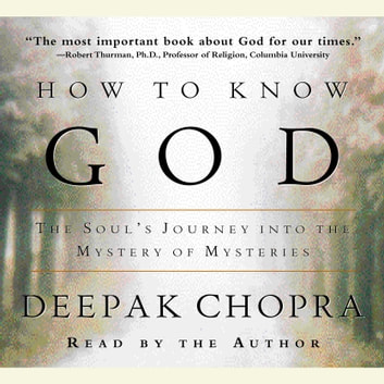 How to Know God - The Soul's Journey Into the Mystery of Mysteries audiobook by Deepak Chopra, M.D.