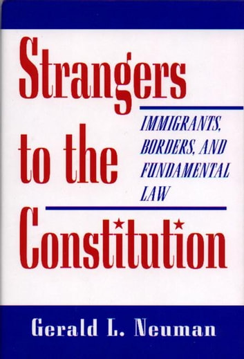 Strangers to the Constitution - Immigrants, Borders, and Fundamental Law ebook by Gerald L. Neuman