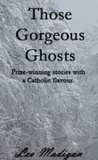 Those Gorgeous Ghosts: Prize-winning Stories with a Catholic Flavor. ebook by Leo Madigan
