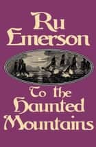 To the Haunted Mountains ebook by Ru Emerson