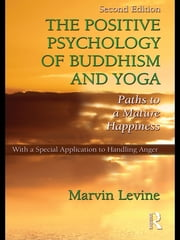 The Positive Psychology of Buddhism and Yoga, 2nd Edition - Paths to A Mature Happiness ebook by Marvin Levine