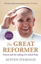 The Great Reformer - Francis and the making of a radical pope ebook by Austen Ivereigh