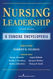 Nursing Leadership - A Concise Encyclopedia, Second Edition ebook by Harriet R. Feldman, PhD, RN, FAAN,Martha J. Greenberg, PhD, RN,Marilyn Jaffe-Ruiz, EdD, RN,Margaret L. McClure, RN, EdD, FAAN,Angela Barron McBride, PhD, RN, FAAN,Thomas D. Smith, MS, RN, DNP,G. Rumay Alexander, EdD, RN