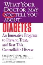 WHAT YOUR DOCTOR MAY NOT TELL YOU ABOUT (TM): DIABETES - An Innovative Program to Prevent, Treat, and Beat This Controllable Disease ebook by