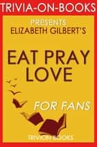 Eat, Pray, Love: One Woman's Search for Everything Across Italy, India and Indonesia by Elizabeth Gilbert (Trivia-On-Books) - Trivia-On-Books ebook by Trivion Books