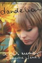 Dandelion: A Memoir of a Free Spirit ebook by catherine james