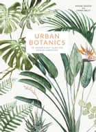 Urban Botanics - An Indoor Plant Guide for Modern Gardeners eBook by Maaike Koster, Emma Sibley
