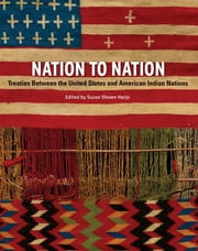 Nation to Nation - Treaties Between the United States and American Indian Nations ebook by Suzan Shown Harjo,Kevin Gover,Hank Adams,Philip J. Deloria,N. Scott Momaday