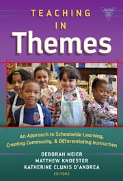 Teaching in Themes - An Approach to Schoolwide Learning, Creating Community, and Differentiating Instruction ebook by Deborah Meier,Matthew Knoester,Katherine Clunis D'Andrea