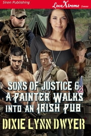 Sons of Justice 6: A Painter Walks into an Irish Pub ebook by Dixie Lynn Dwyer