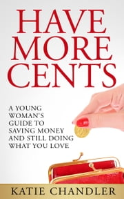 Have More Cents - A Young Woman's Guide to Saving Money and Still Doing What You Love ebook by Katie Chandler