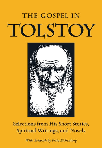 The Gospel in Tolstoy - Selections from His Short Stories, Spiritual Writings & Novels ebook by Leo Tolstoy