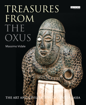 Treasures from the Oxus - The Art and Civilization of Central Asia eBook by Massimo Vidale