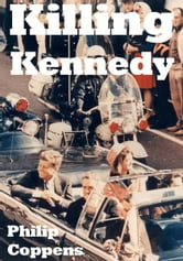 Killing Kennedy - Uncovering the Truth Behind the Kennedy Assassination ebook by Philip Coppens