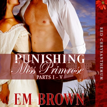 Punishing Miss Primrose, Parts I - V - A Wickedly Hot Historical Romance (Red Chrysanthemum Boxset Book 1) audiobook by Em Brown