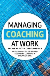 Managing Coaching at Work - Developing, Evaluating and Sustaining Coaching in Organizations ebook by Jackie Keddy,Clive Johnson