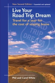 Live Your Road Trip Dream: Travel for a Year for the Cost of Staying Home ebook by Phil White, Carol White