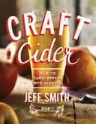 Craft Cider: How to Turn Apples into Alcohol ebook by Jeff Smith