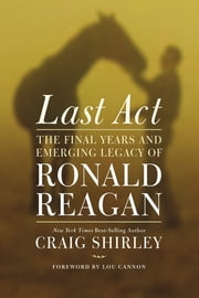 Last Act - The Final Years and Emerging Legacy of Ronald Reagan ebook by Craig Shirley,Lou Cannon
