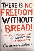 There Is No Freedom Without Bread! ebook by Constantine Pleshakov