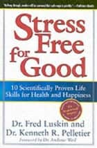 Stress Free for Good - 10 Scientifically Proven Life Skills for Health and Happiness ebook by Frederic Luskin, Dr. Ken Pelletier