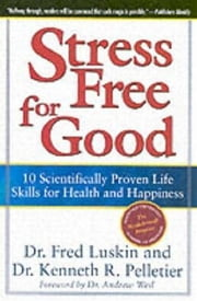 Stress Free for Good - 10 Scientifically Proven Life Skills for Health and Happiness ebook by Frederic Luskin,Dr. Ken Pelletier