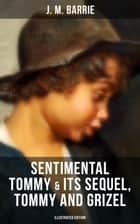 SENTIMENTAL TOMMY & Its Sequel, Tommy and Grizel (Illustrated Edition) - Tale of a Young Orphan Boy Growing up in London & Scotland ebook by