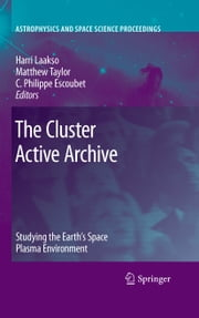 The Cluster Active Archive - Studying the Earth's Space Plasma Environment ebook by Harri Laakso,Matthew Taylor,C. Philippe Escoubet