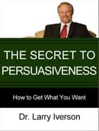 The Secret to Persuasiveness - How to Get What You Want ebook by Dr. Larry Iverson