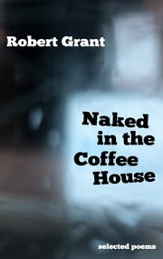 Naked in the Coffee House - Selected Poems ebook by Robert Grant