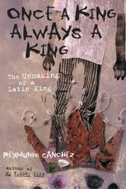 Once a King, Always a King: The Unmaking of a Latin King ebook by Sanchez, Reymundo
