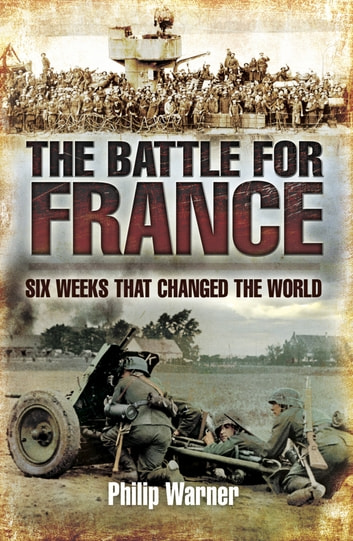 The Battle for France - Six Weeks That Changed The World ebook by Philip Warner
