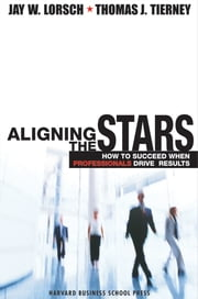 Aligning the Stars - How to Succeed When Professionals Drive Results ebook by Jay W. Lorsch,Thomas J. Tierney