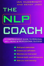 The NLP Coach - A Comprehensive Guide to Personal Well-Being & Professional Success ebook by Wendy Jago,Ian McDermott