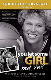 You Let Some Girl Beat You? - The Story of Ann Meyers Drysdale ebook by Ann Meyers Drysdale,Joni Ravenna,Julius  Erving