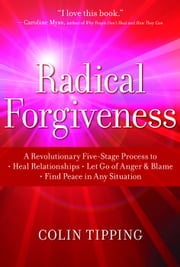 Radical Forgiveness - A Revolutionary Five-Stage Process to:- Heal Relationships- Let Go of Anger and Blame- Find Peace in Any Situation ebook by Colin Tipping