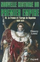 Nouvelle histoire du Premier Empire, tome 3 - La France et l'Europe de Napoléon (1804-1814) ebook by Thierry Lentz