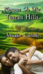Romance In The Tuscan Hills ebook by Jenniffer Cardelle