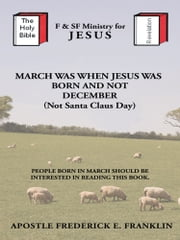 March Was When Jesus Was Born and Not Christmas ebook by Apostle Frederick E. Franklin