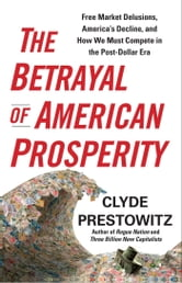 The Betrayal of American Prosperity - Free Market Delusions, America's Decline, and How We Must Compete in the Post-Dollar Era ebook by Clyde Prestowitz