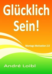 Glücklich Sein! - Montags Motivation 2.0 ebook by André Loibl