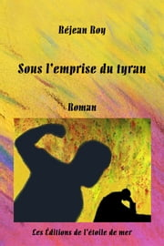 Sous l'emprise du tyran ebook by Réjean Roy